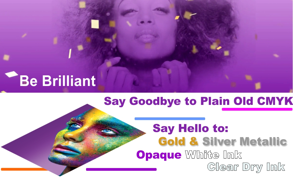 Be Brilliant. Say Goodbye to Plain Old CMYK. Say Hello to Gold & Silver Metallic Opaque White Ink Clear Dry Ink